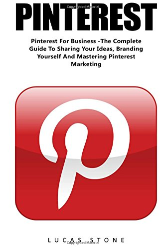 Download Pinterest: Pinterest For Business -The Complete Guide To Sharing Your Ideas, Branding Yourself And Mastering Pinterest Marketing (Home Based Business, Pinterest Marketing, Pinterest For Business)