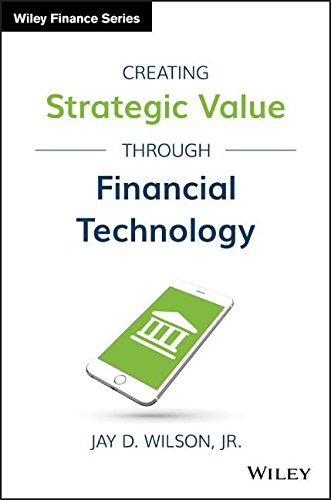 Download Creating Strategic Value through Financial Technology (Wiley Finance)