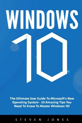 Download Windows 10: The Ultimate User Guide To Microsoft's New Operating System - 33 Amazing Tips You Need To Know To Master Windows 10! (Windows, Windows 10 Guide,General Guide)