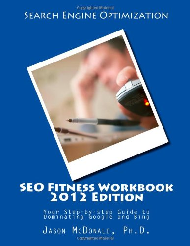 Download SEO Fitness Workbook, 2012 Edition: Your Step-by-step Guide to Dominating Google and Bing