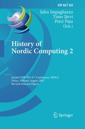 Download History of Nordic Computing 2: Second IFIP WG 9.7 Conference, HiNC 2, Turku, Finland, August 21-23, 2007, Revised Selected Papers (IFIP Advances in Information and Communication Technology)