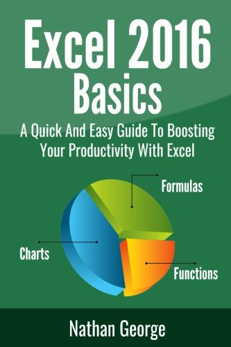 Download Excel 2016 Basics: A Quick And Easy Guide To Boosting Your Productivity With Excel