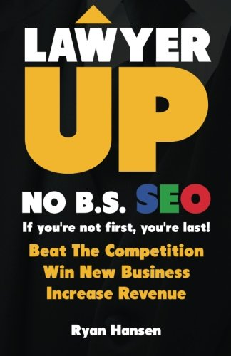 Download Lawyer UP! NO B.S. SEO: If You're Not First, You're Last! Beat The Competition, Win New Business, Increase Revenue