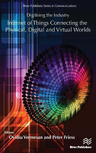 Download Digitising the Industry: Internet of Things Connecting the Physical, Digital and Virtual Worlds (River Publishers Series in Communications)