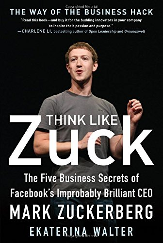 Download Think Like Zuck: The Five Business Secrets of Facebook's Improbably Brilliant CEO Mark Zuckerberg (Business Books)