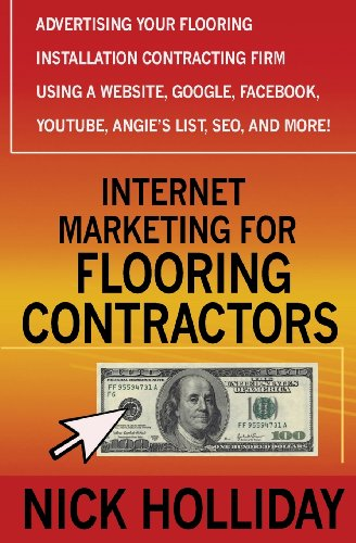 Download Internet Marketing for Flooring Contractors: Advertising Your Flooring Installation Contracting Firm Using a Website, Google, Facebook, YouTube, Angie's List, SEO, and More!