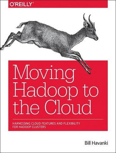 Download Moving Hadoop to the Cloud: Harnessing Cloud Features and Flexibility for Hadoop Clusters