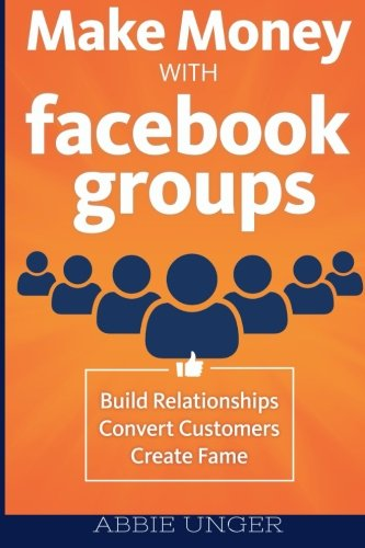 Download Make Money with Facebook Groups: Build Relationships, Convert Customers, Create Fame