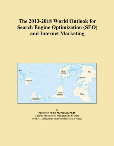 Download The 2013-2018 World Outlook for Search Engine Optimization (SEO) and Internet Marketing