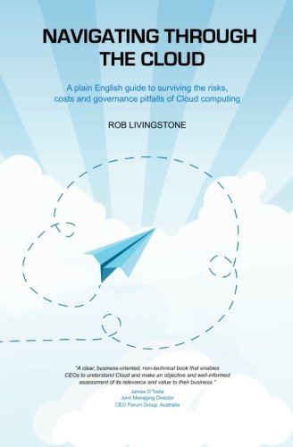 Download Navigating through the Cloud: A plain English guide to surviving the risks, costs and governance pitfalls of Cloud computing