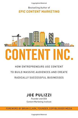 Download Content Inc.: How Entrepreneurs Use Content to Build Massive Audiences and Create Radically  Successful Businesses (Business Books)