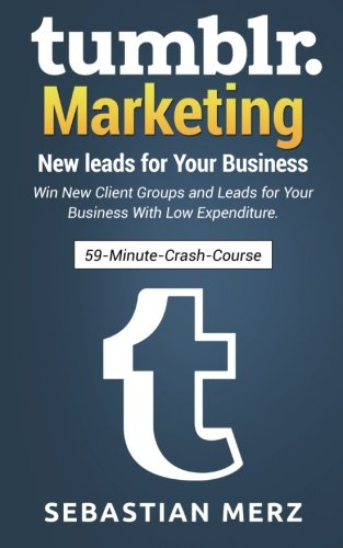 Download 59-Minute-Crash-Course: Tumblr-Marketing – New leads for Your Business: Win New Client Groups and Leads for Your Business With Low Expenditure. (Volume 1)