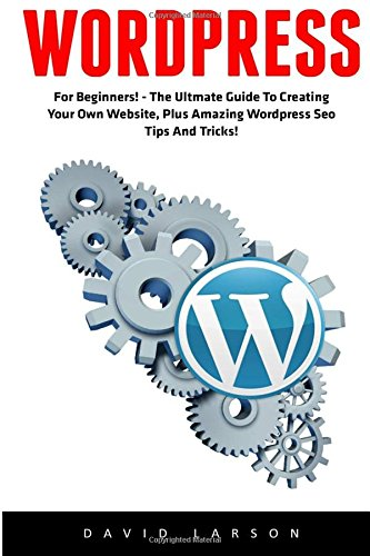 Download WordPress: For Beginners! - The Ultmate Guide To Creating Your Own Website, Plus Amazing WordPress Seo Tips And Tricks! (Learn WordPress, Website Development, WordPress For Beginners)