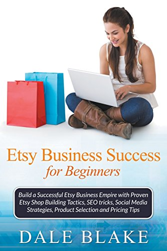 Download Etsy Business Success For Beginners: Build a Successful Etsy Business Empire with Proven Etsy Shop Building Tactics, SEO tricks, Social Media Strategies, Product Selection and Pricing Tips