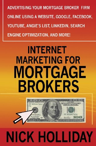 Download Internet Marketing for Mortgage Brokers: Advertising Your Mortgage Broker Firm Online Using a Website, Google, Facebook, YouTube, Angie's List, LinkedIn, Search Engine Optimization (SEO), and More!