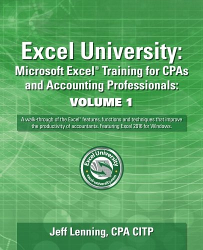 Download Excel University: Microsoft Excel Training for CPAs and Accounting Professionals: Volume 1: Featuring Excel 2016 for Windows
