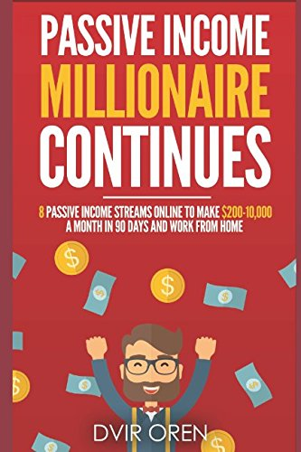 Download Passive Income Millionaire Continues: 8 Passive Income Streams Online To Make 0-10,000 A Month In 90 Days And Work From Home (Passive Income Millionaire Series)