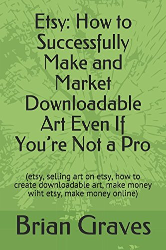 Download Etsy: How to Successfully Make and Market Downloadable Art Even If You're Not a Pro: (etsy, selling art on etsy, how to create downloadable art, make money wiht etsy, make money online)