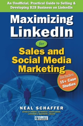 Download Maximizing LinkedIn for Sales and Social Media Marketing: An Unofficial, Practical Guide to Selling & Developing B2B Business on LinkedIn