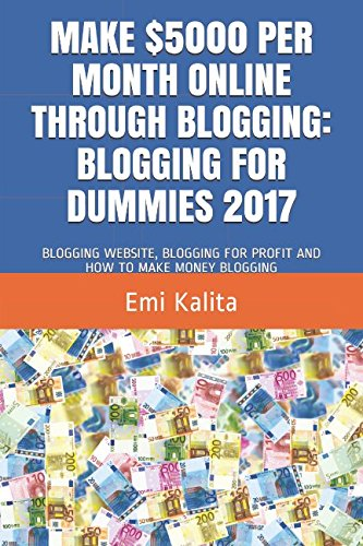 Download MAKE 00 PER MONTH ONLINE THROUGH BLOGGING: BLOGGING FOR DUMMIES 2017: BLOGGING WEBSITE, BLOGGING FOR PROFIT AND HOW TO MAKE MONEY BLOGGING