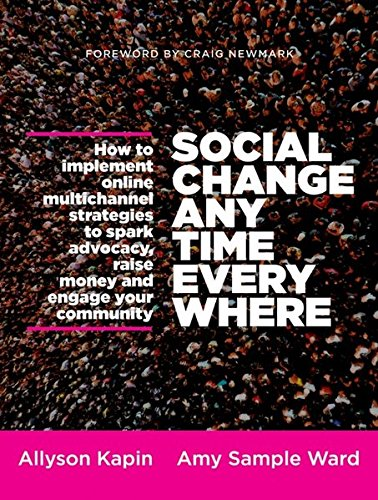 Download Social Change Anytime Everywhere: How to Implement Online Multichannel Strategies to Spark Advocacy, Raise Money, and Engage your Community