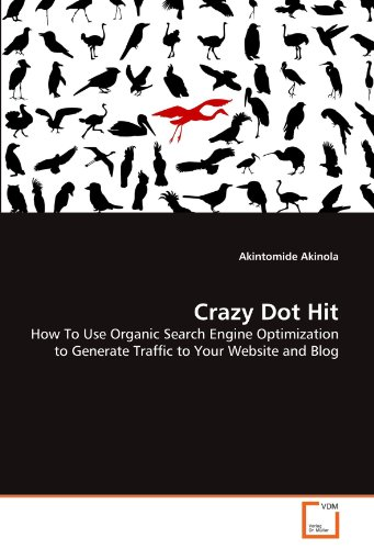 Download Crazy Dot Hit: How To Use Organic Search Engine Optimization to Generate Traffic to Your Website and Blog