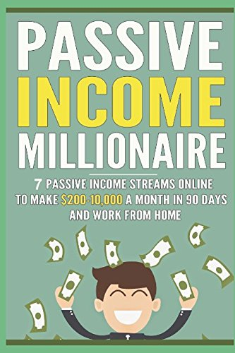 Download Passive Income Millionaire: 7 Passive Income Streams Online To Make 0-10,000 A Month In 90 Days And Work From Home (The Millionaire Book Series)
